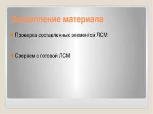 Закрепление материала Проверка составленных элементов ЛСМ Сверяем с готовой ЛСМ