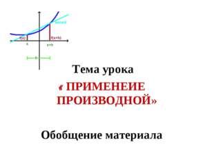 Тема урока « ПРИМЕНЕИЕ ПРОИЗВОДНОЙ» Обобщение материала