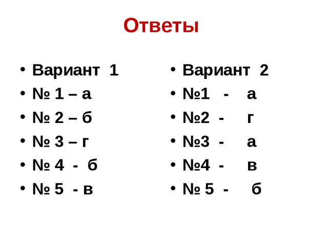 Ответы Вариант 1 № 1 – а № 2 – б № 3 – г № 4 - б № 5 - в Вариант 2 №1 - а №2...