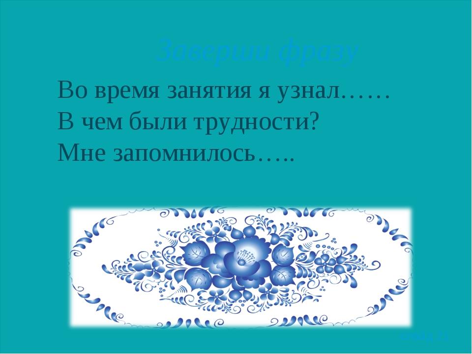 Заверши фразу Во время занятия я узнал…… В чем были трудности? Мне запомнило...