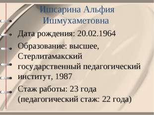 Ишсарина Альфия Ишмухаметовна Дата рождения: 20.02.1964 Образование: высшее,