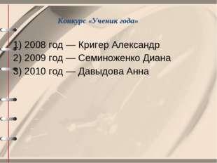 Конкурс «Ученик года» 1) 2008 год — Кригер Александр 2) 2009 год — Семиноженк