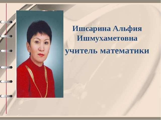 Ишсарина Альфия Ишмухаметовна учитель математики