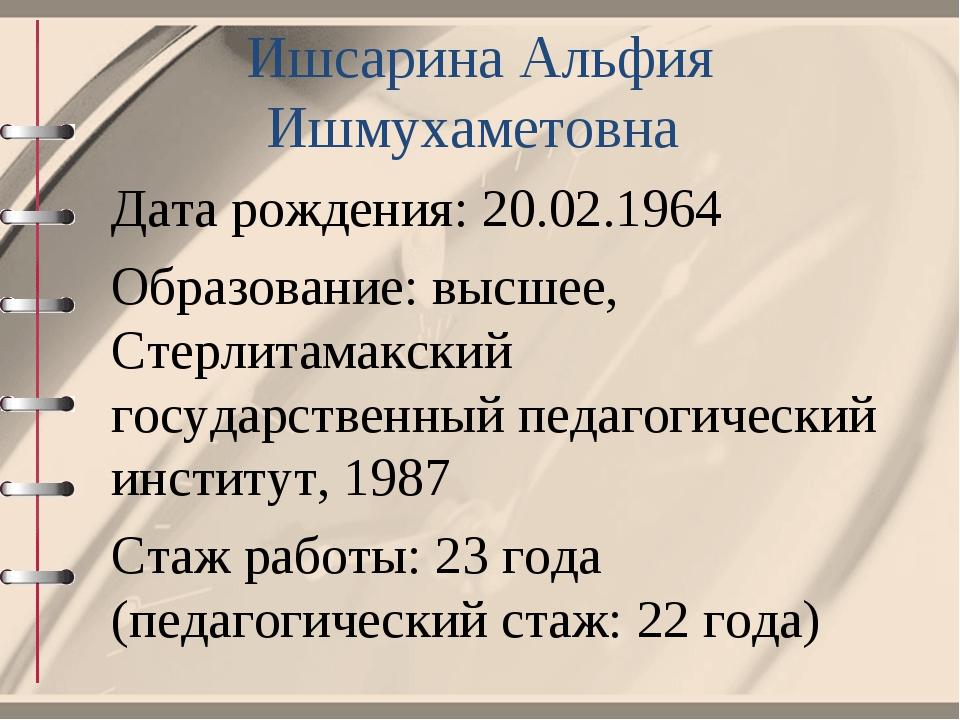 Ишсарина Альфия Ишмухаметовна Дата рождения: 20.02.1964 Образование: высшее,...