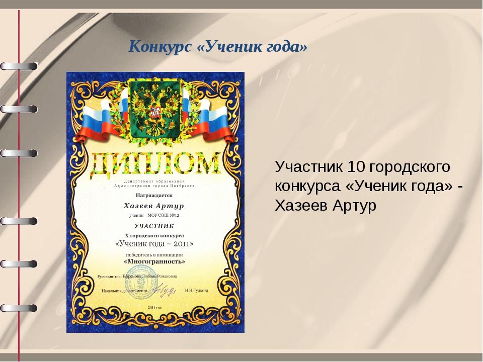 Конкурс «Ученик года» Участник 10 городского конкурса «Ученик года» - Хазеев...