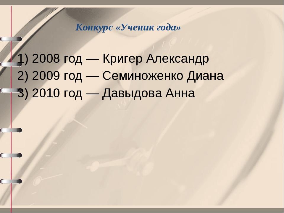 Конкурс «Ученик года» 1) 2008 год — Кригер Александр 2) 2009 год — Семиноженк...