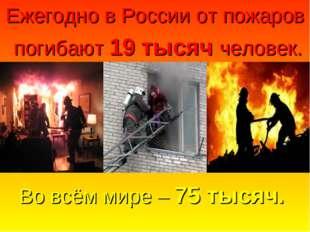 Во всём мире – 75 тысяч. Ежегодно в России от пожаров погибают 19 тысяч челов
