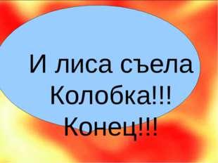 И лиса съела Колобка!!! Конец!!!