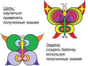 Задача: создать бабочку используя полученные знания Цель: научиться применять