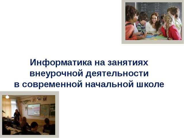 Информатика на занятиях внеурочной деятельности в современной начальной школе