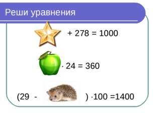 Реши уравнения + 278 = 1000 ∙ 24 = 360 (29 - ) ∙100 =1400