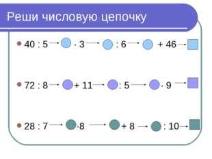 Реши числовую цепочку 40 : 5 ∙ 3 : 6 + 46 72 : 8 + 11 : 5 · 9 28 : 7 ·8 + 8 :