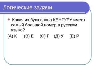 Логические задачи Какая из букв слова КЕНГУРУ имеет самый большой номер в рус
