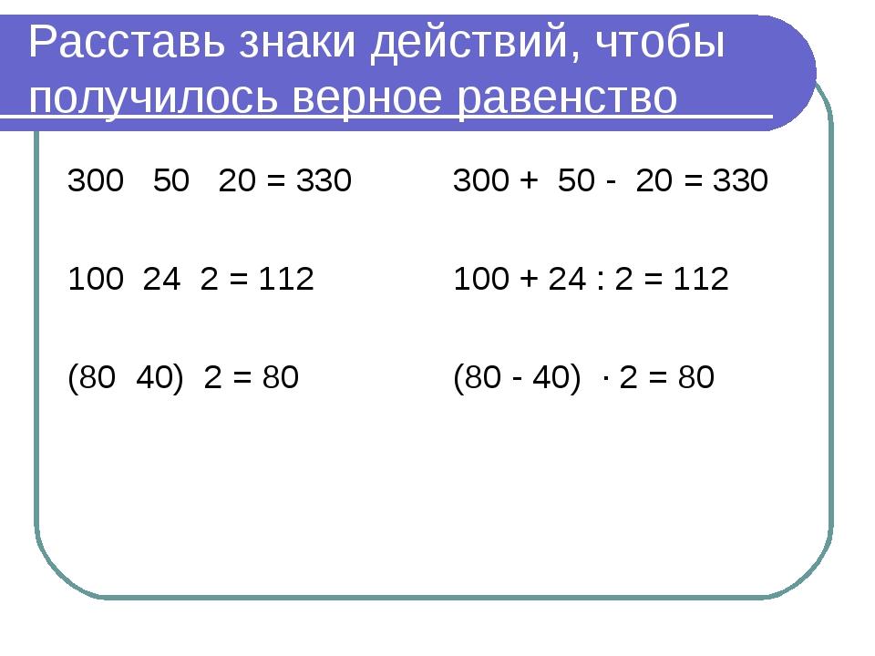 Расставь знаки действий, чтобы получилось верное равенство 300 50 20 = 330 10...
