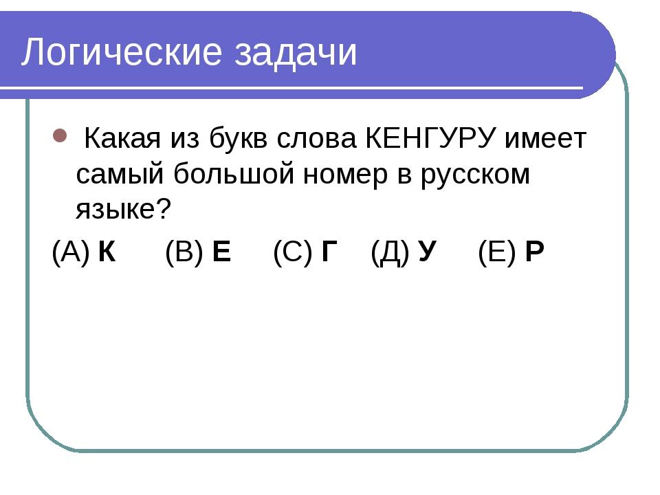 Логические задачи Какая из букв слова КЕНГУРУ имеет самый большой номер в рус...