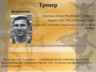 Тренер Воспитанники: Щербаков Леонид Михайлович— чемпион Европы 1950, 1954,