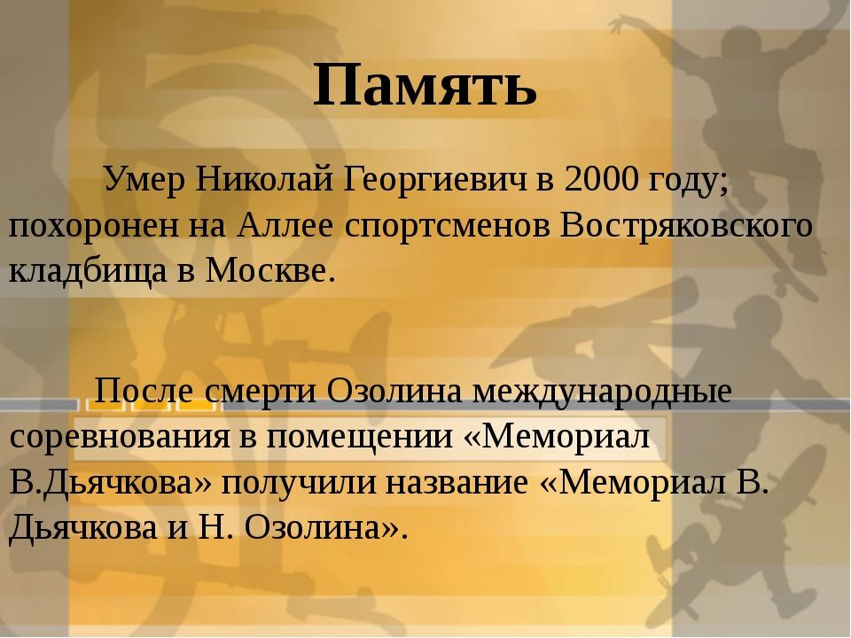 Память Умер Николай Георгиевич в 2000 году; похоронен на Аллее спортсменов Во...