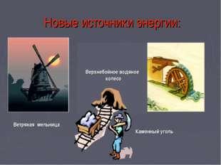 Новые источники энергии: Каменный уголь Ветряная мельница Верхнебойное водяно