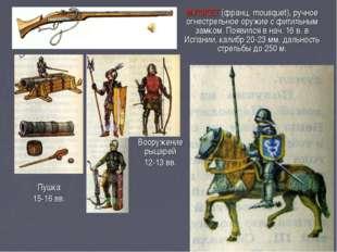 МУШКЕТ (франц. mousquet), ручное огнестрельное оружие с фитильным замком. Поя