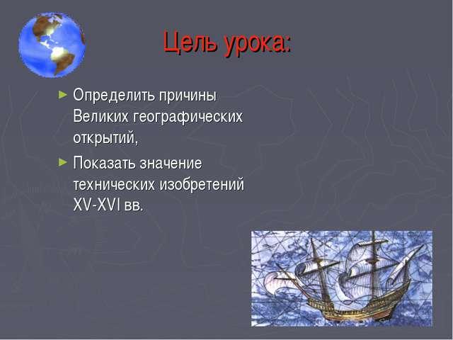 Цель урока: Определить причины Великих географических открытий, Показать знач...