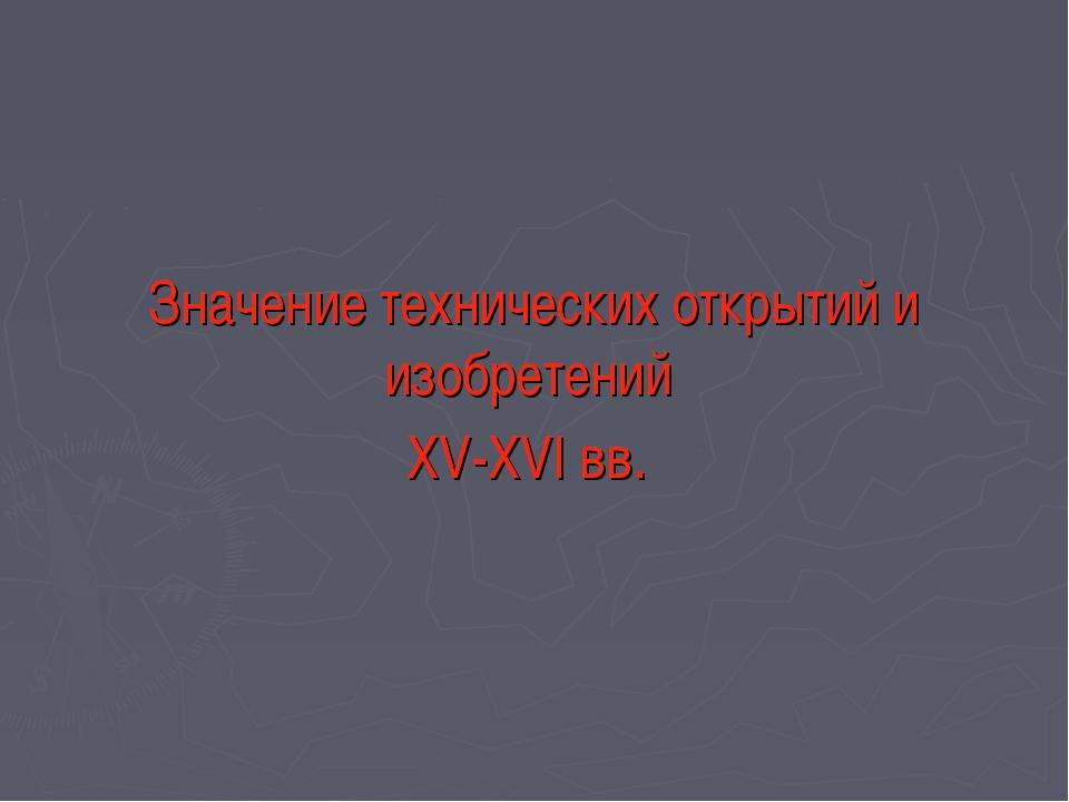 Значение технических открытий и изобретений XV-XVI вв.