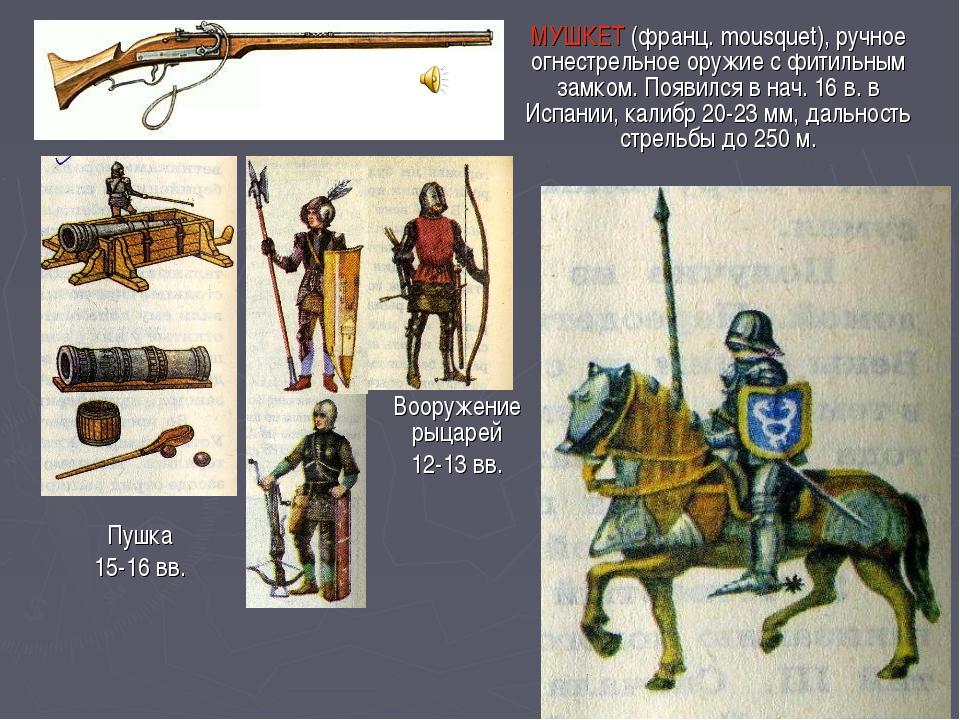 МУШКЕТ (франц. mousquet), ручное огнестрельное оружие с фитильным замком. Поя...