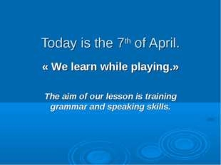 Today is the 7th of April. « We learn while playing.» The aim of our lesson i