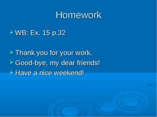 Homework WB: Ex. 15 p.32 Thank you for your work. Good-bye, my dear friends!
