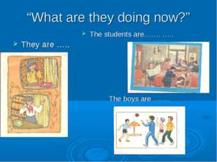 """What are they doing now?"" They are ….. The students are……. ….. The boys are"