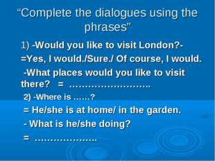 """Complete the dialogues using the phrases"" 1) -Would you like to visit London"