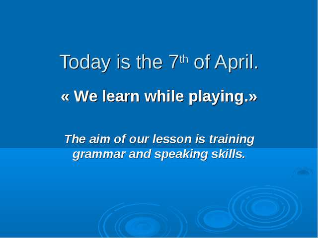 Today is the 7th of April. « We learn while playing.» The aim of our lesson i...