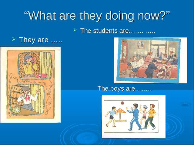 """What are they doing now?"" They are ….. The students are……. ….. The boys are..."