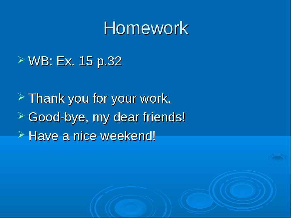 Homework WB: Ex. 15 p.32 Thank you for your work. Good-bye, my dear friends!...