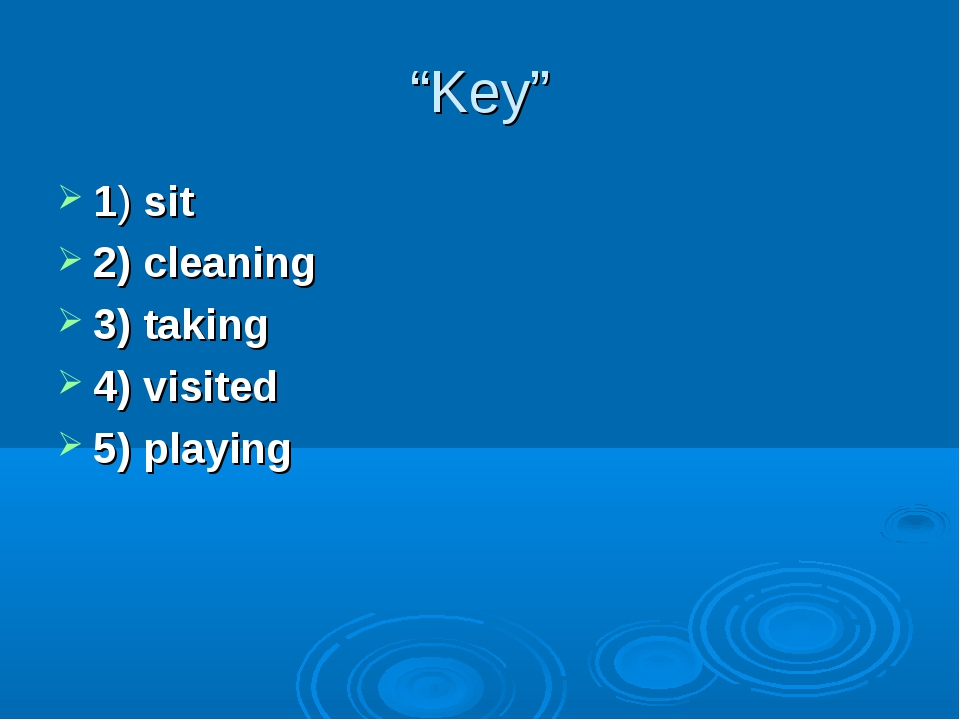 """Key"" 1) sit 2) cleaning 3) taking 4) visited 5) playing"