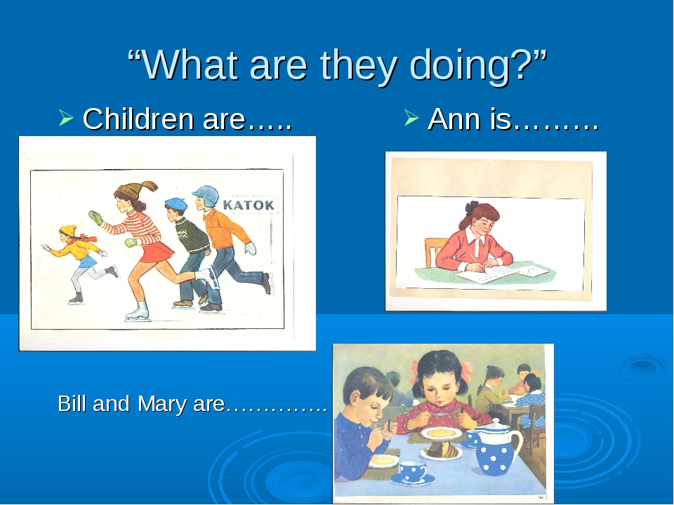 """What are they doing?"" Children are….. Ann is……… Bill and Mary are………….."