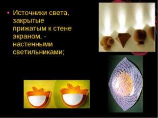 Источники света, закрытые прижатым к стене экраном, - настенными светильниками;