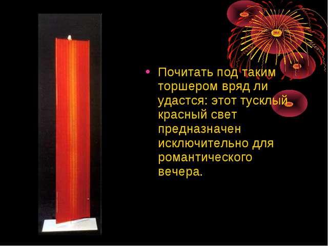 Почитать под таким торшером вряд ли удастся: этот тусклый красный свет предна...