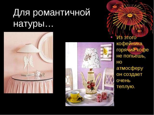 Для романтичной натуры… Из этого кофейника горячий кофе не попьешь, но атмосф...