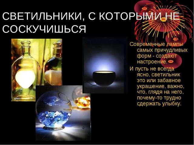 СВЕТИЛЬНИКИ, С КОТОРЫМИ НЕ СОСКУЧИШЬСЯ Современные лампы самых причудливых фо...