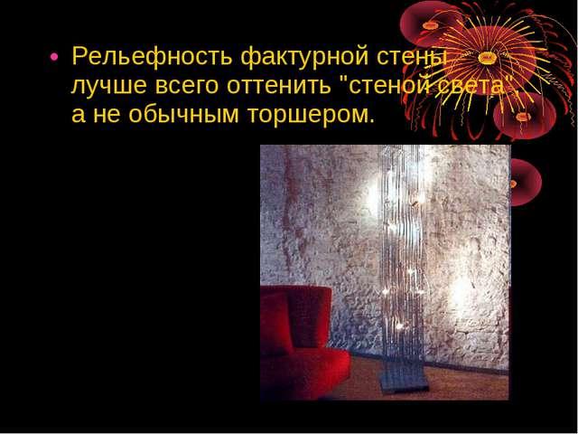 """Рельефность фактурной стены лучше всего оттенить """"стеной света"""", а не обычным..."""