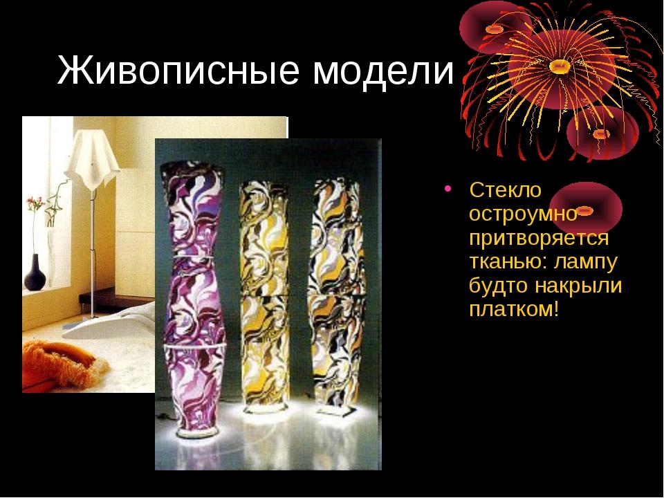 Живописные модели Стекло остроумно притворяется тканью: лампу будто накрыли п...