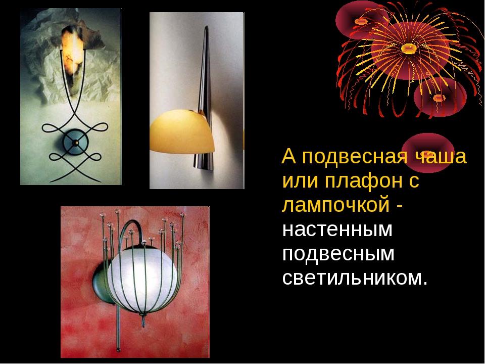 А подвесная чаша или плафон с лампочкой - настенным подвесным светильником.
