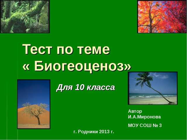 Тест по теме « Биогеоценоз» Для 10 класса Автор И.А.Миронова МОУ СОШ № 3 г. Р...
