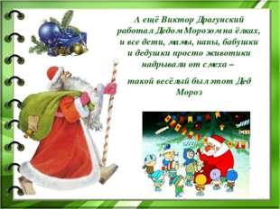 А ещё Виктор Драгунский работал Дедом Морозом на ёлках, и все дети, мамы, пап