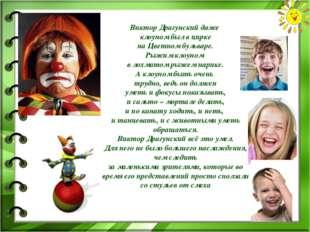 Виктор Драгунский даже клоуном был в цирке на Цветном бульваре. Рыжим клоуном