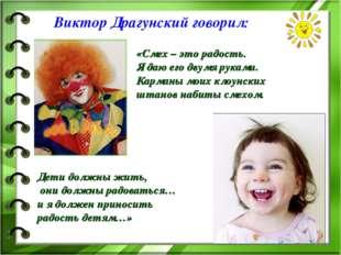 Виктор Драгунский говорил: Дети должны жить, они должны радоваться… и я долже
