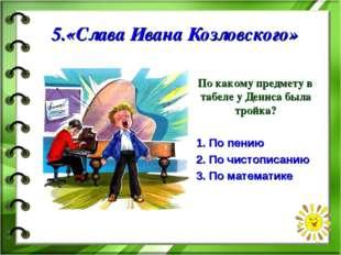 5.«Слава Ивана Козловского» По какому предмету в табеле у Дениса была тройка?