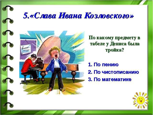 5.«Слава Ивана Козловского» По какому предмету в табеле у Дениса была тройка?...