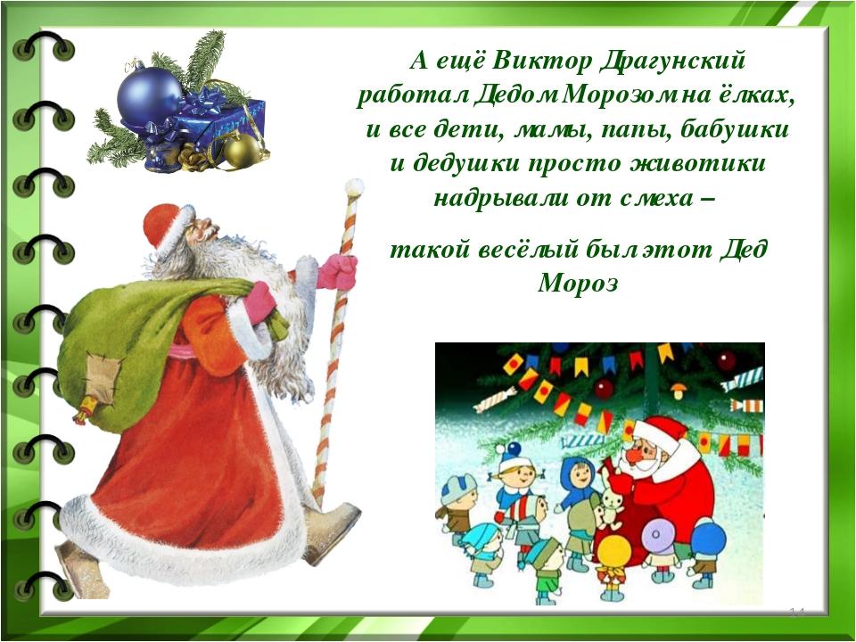 А ещё Виктор Драгунский работал Дедом Морозом на ёлках, и все дети, мамы, пап...