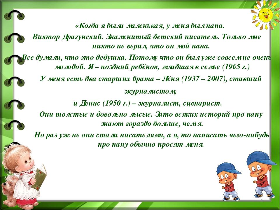 «Когда я была маленькая, у меня был папа. Виктор Драгунский. Знаменитый детс...